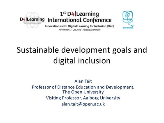 Sustainable development goals and digital inclusion Alan Tait Professor of Distance Education and Development, The Open Un...