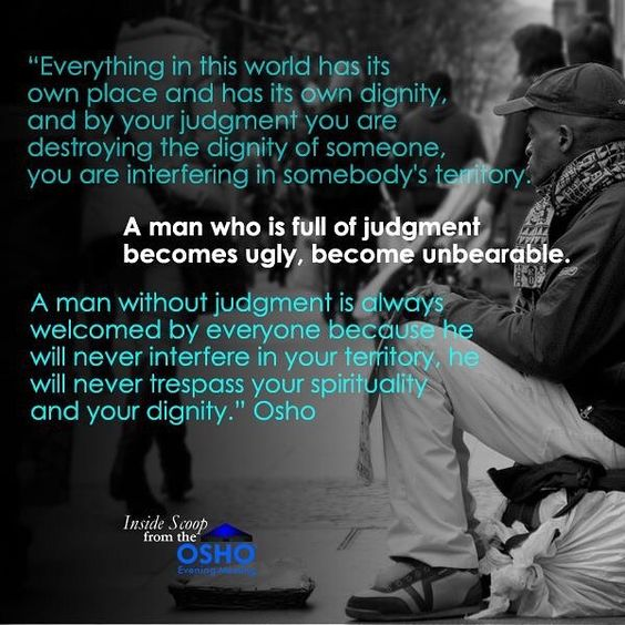 """""""A man who is full of judgment becomes ugly, become unbearable. A man without judgment is always welcomed by everyone because he will never…"""