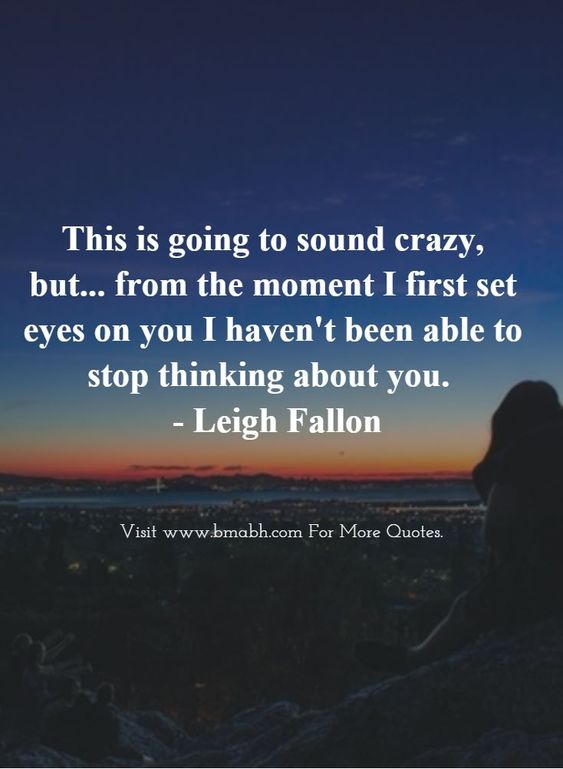 Love At First Sight Quotes-This is going to sound crazy, but... from the moment I first set eyes on you I haven't been able to stop thinking about you #love: