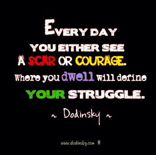 Every day you either see a scar of courage. Where you dwell will define your struggle.