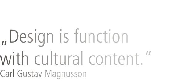 Design is function with cultural content.  Carl Gustav Magnusson
