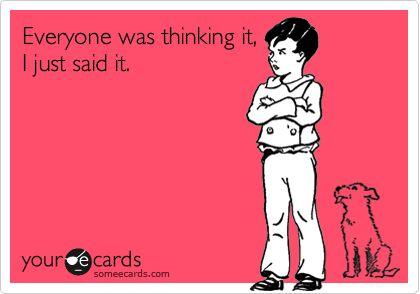 Sounds like me, I'm brutally honest