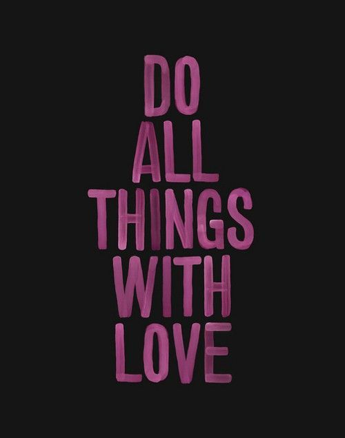 Do all things with love.