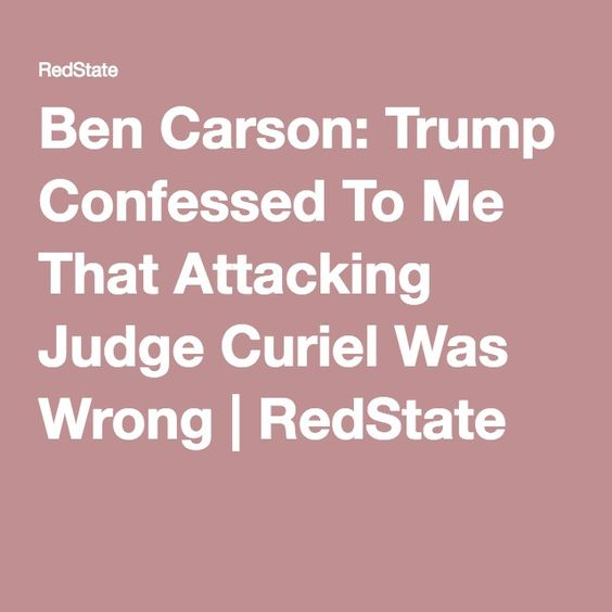 Ben Carson: Trump Confessed To Me That Attacking Judge Curiel Was Wrong | RedState