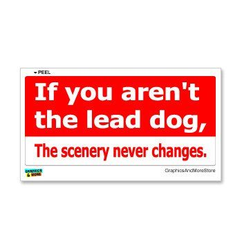 If You Aren't The Lead Dog The Scenery Never Changes – Window Bumper Sticker - buy your dogs supplies from dog lovers just like you... « DogSiteWorld-Store