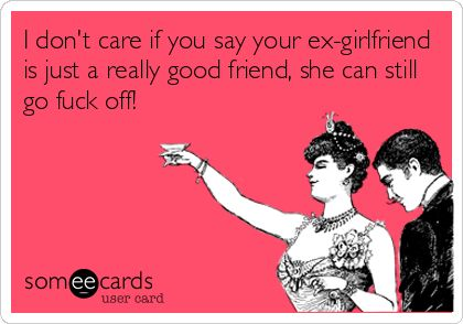 I don't care if you say your ex-girlfriend is just a really good friend, she can still go fuck off!