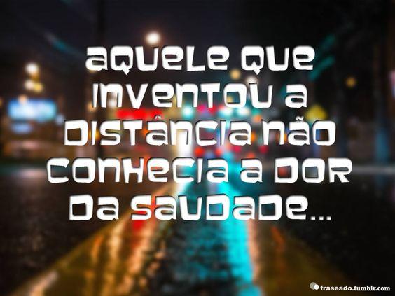 Aquele que inventou a distância não conhecia a dor da saudade…