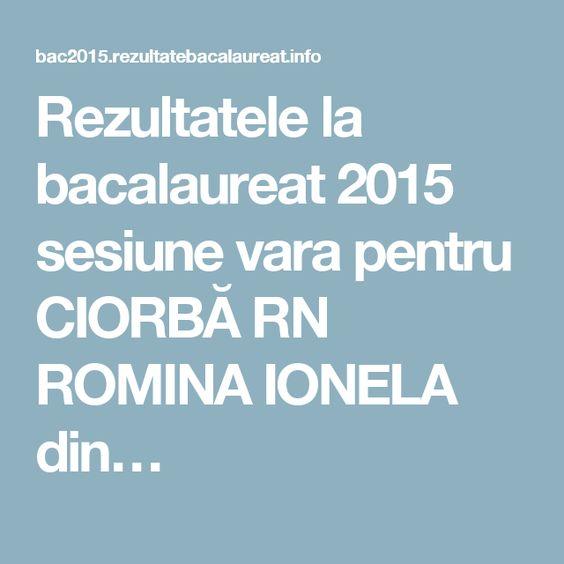 Rezultatele la bacalaureat 2015 sesiune vara pentru CIORBĂ RN ROMINA IONELA din…