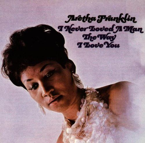 I Never Loved a Man the Way I Love You ~ Aretha Franklin