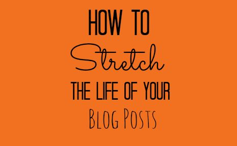how to stretch the life of your blog posts #blogging #blogginghelp