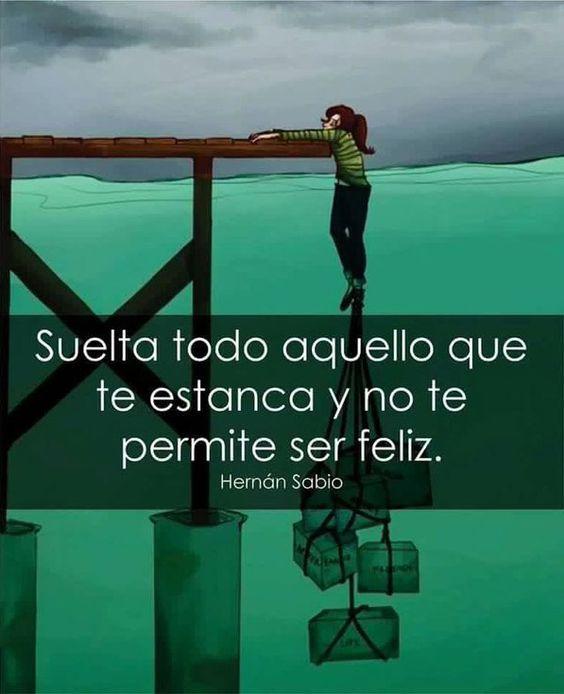 ... Suelta todo aquello que te estanca y no te permite ser feliz. Hernán Sabio.: