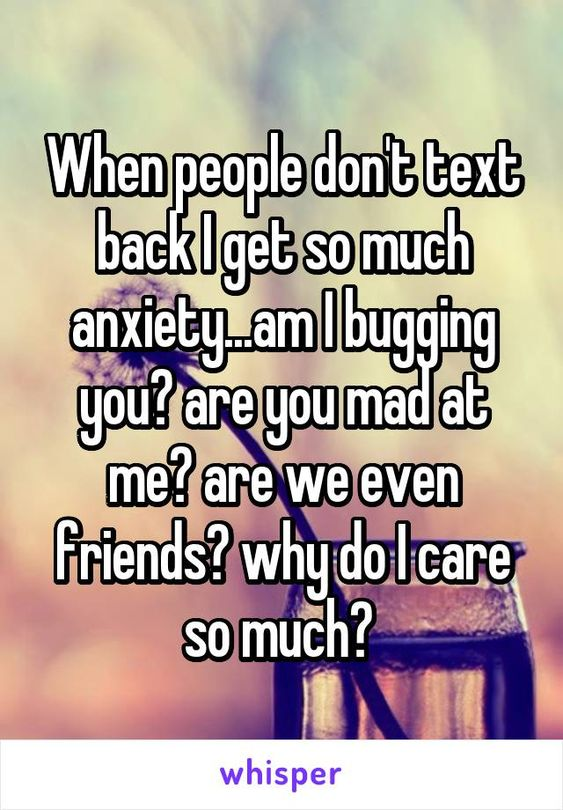 When people don't text back I get so much anxiety...am I bugging you? are you mad at me? are we even friends? why do I care so much?