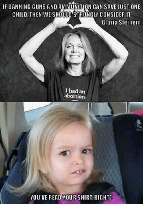 IF BANNING GUNS AND AMMUNITION CANSAVE JUST ONE CHILD THEN WE SHOULD STRONGLY CONSIDER Gloria Steinem I had an YOUVE READ YOURSHIRT RIGHT