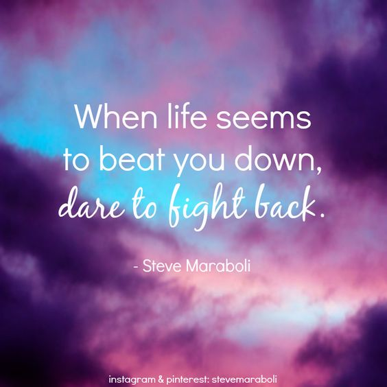 """When Life Seems To Beat You Down, Dare To Fight Back"