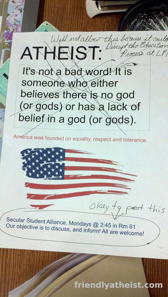 At a Texas High School, Saying 'Atheist' Could Disrupt the Learning Process      While we're on the subject of the challenges high school atheists are up against, the Secular Student Alliance group at La Porte High School in Texas wanted to put up flyers advertising their group. To make that happen, the school administration had to approve the design (a standard procedure at high schools).    When they submitted a design for approval, this is the message they got back from the principal: