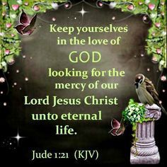 Jude 1:21 (KJV) Keep yourselves in the love of God, looking for the mercy of our Lord Jesus Christ unto eternal life. Description from pinterest.com. I searched for this on bing.com/images: