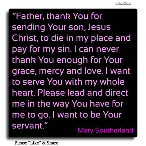 "† ♥ ✞ ♥ † ""Father God , thank You for sending Your son, Jesus Christ, to die in my place and pay for my sin. I can never thank You enough for Your grace, mercy and love. I want to serve You with my whole heart. Please lead and direct me in the way You have for me to go. I want to be Your servant."" ~ Mary Southerland  ~  † ♥ ✞ ♥ †"