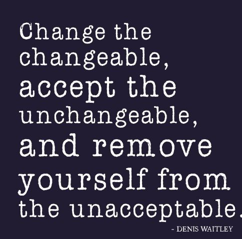 Change the changeable, accept the unchangeable, and remove yourself from the unacceptable. ~Denis Waitley.