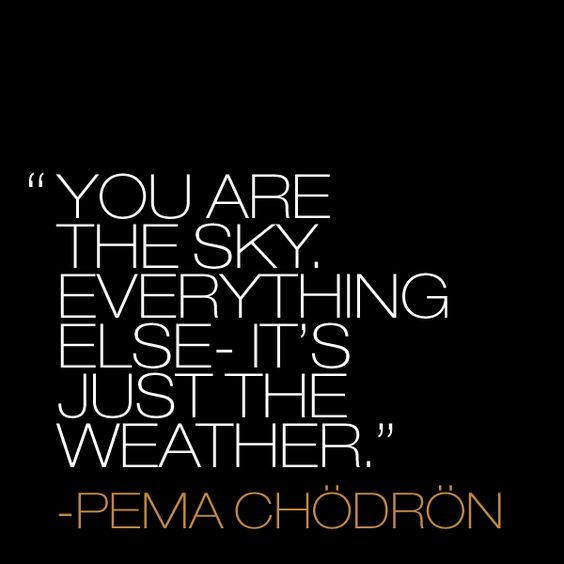 Pema Chodron quote. You are the sky. Everything else - it's just the weather. #quote #pemachodron