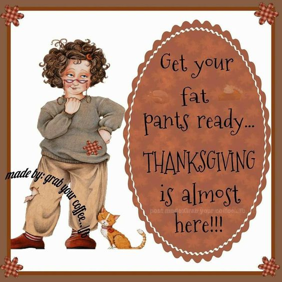 Get Your Fat Pants Ready...Thanksgiving Is Almost Here!!! thanksgiving thanksgiving pictures happy thanksgiving thanksgiving quotes happy thanksgiving quotes happy thanksgiving image quotes thanksgiving quotes and sayings happy thanksgiving quote thanksgiving facebook quotes facebook quotes for thanksgiving thanksgiving facebook images