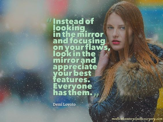"""""""Instead of looking in the mirror and focusing on your flaws, look in the mirror and appreciate your best features. Everyone has them.""""   -Demi Lovato"""