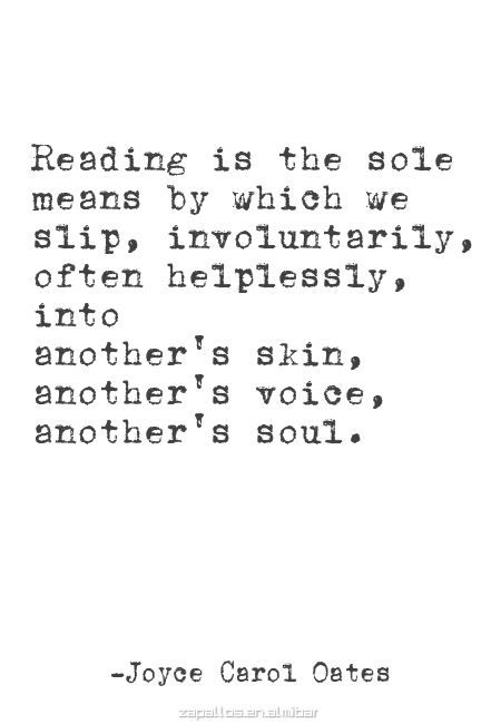 Reading is the sole means by which we slip, involuntarily, often helplessly, into another's ski, another's voice, another's soul.