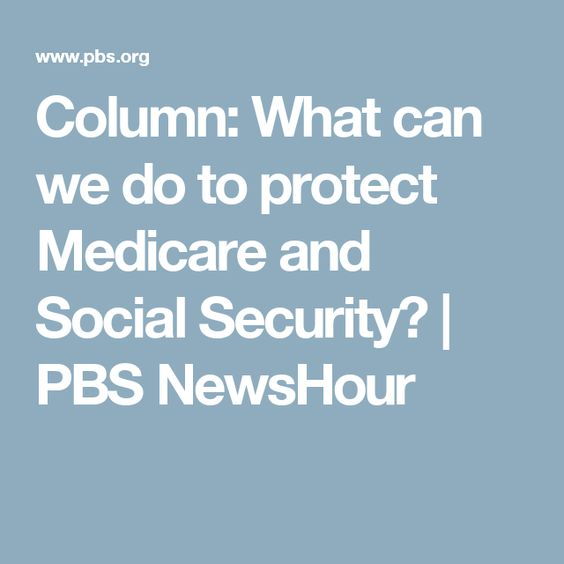 Column What Can We Do To Protect Medicare And Social Security