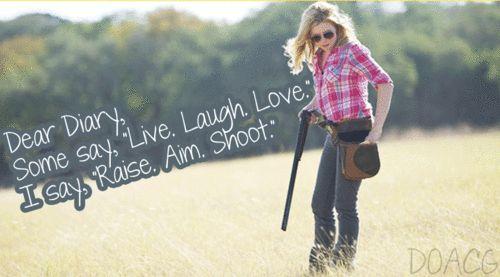 Dear Diary, Some say, live, laugh, love. I say, raise, aim, shoot.