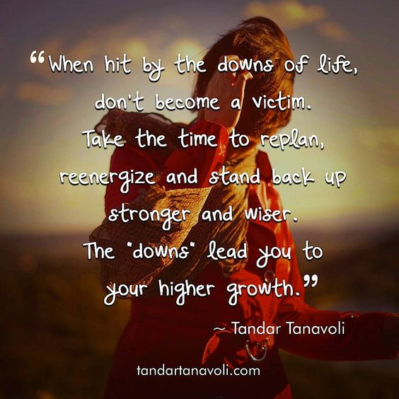 "When hit by the downs of life, don't become a victim. Take the time to replan, reenergize and stand back up stronger and wiser. The ""downs"" lead you to your higher growth."