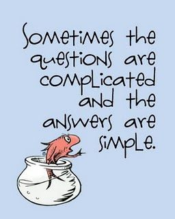 Sometimes the questions are complicated and the answers are easy.  Dr. Seuss     -So true.