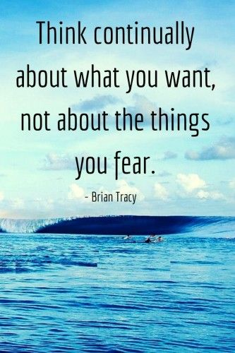 """""""Think continually about what you want, not about the things you fear."""":"""