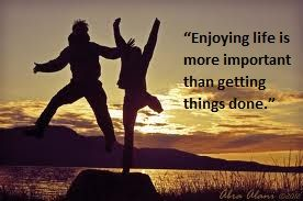 """Enjoying life is more important than getting things done."""