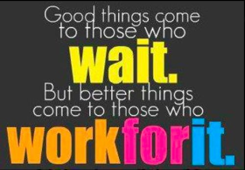 Better things come to those who work for it!