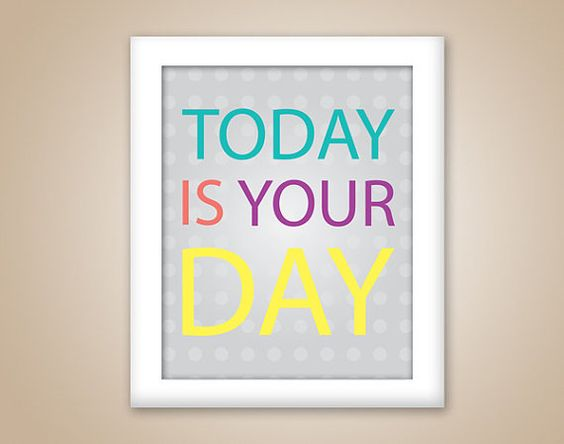Today is your Day!