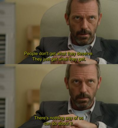 """People don't get what they deserve. They just get what they get. There's nothing any of us can do about it."" Dr. Gregory House; House MD quotes"