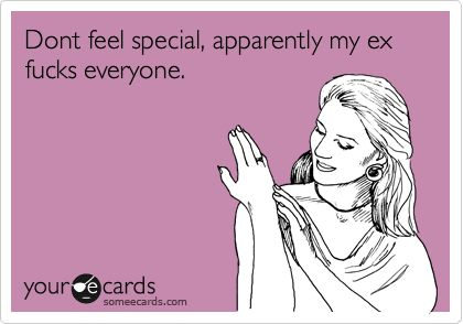 Dont feel special, apparently my ex ***** everyone.....just a question ... how many guys has their been since you were with my husband? and how many years have passed by now since my husband and I have been together .. do the math .. he's not the problem.