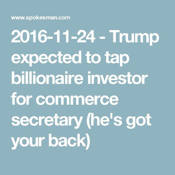 2016-11-24 - Trump expected to tap billionaire investor for commerce secretary (he's got your back)