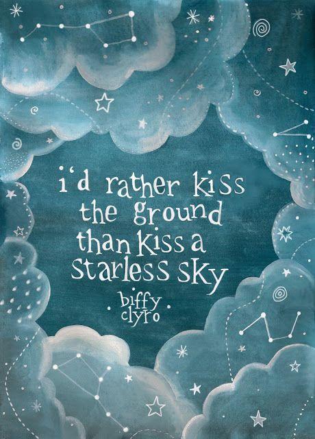 I'd rather kiss the ground than kiss a starless sky. Skylight - Biffy Clyro