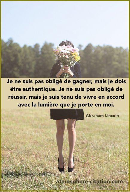 Je ne suis pas obligé de gagner, mais je dois être authentique. Je ne suis pas obligé de réussir, mais je suis tenu de vivre en accord avec la lumière que je porte en moi. -Abraham Lincoln