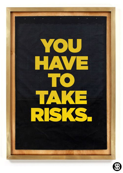 You have to take risks.