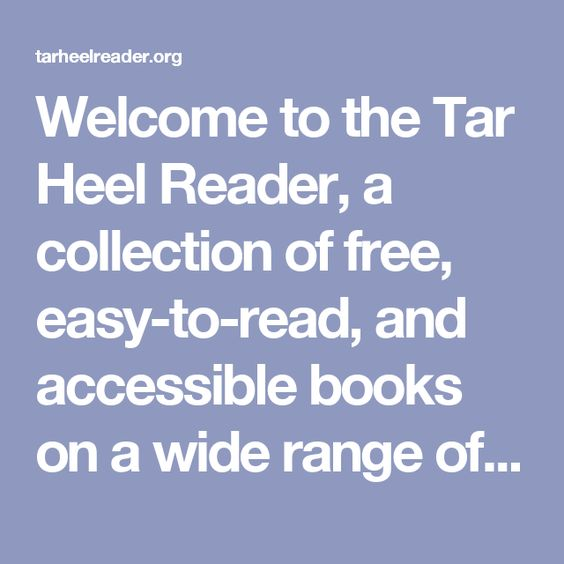 Welcome to the Tar Heel Reader, a collection of free, easy-to-read, and accessible books on a wide range of topics. Each book can be speech enabled and accessed using multiple interfaces, including touch screens, the IntelliKeys with custom overlays, and 1 to 3 switches. Click here to learn more about alternative access methods.