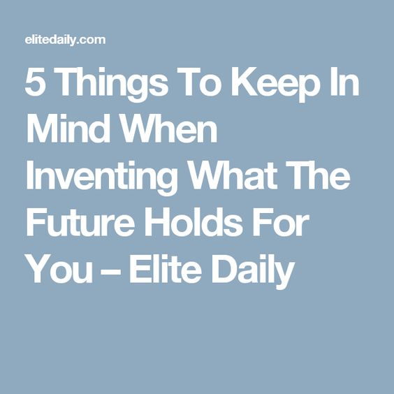 5 Things To Keep In Mind When Inventing What The Future Holds For You – Elite Daily