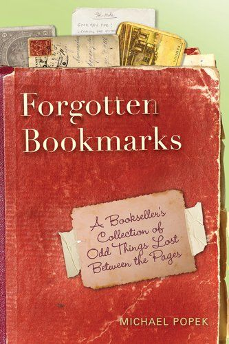 Forgotten Bookmarks: A Bookseller's Collection of Odd Things Lost Between the Pages  Michael Popek  From actual bookmarks to photographs, ticket stubs, lists, scribbled recipes, children's drawings, birth certificates, four-leaf-clovers, unsent love letters, and countless other funny, heartbreaking, and odd ephemera, this scrapbook of intriguing finds by a used bookstore owner Michael Popek opens a rare window into the private lives of anonymous strangers through snippets of their life…