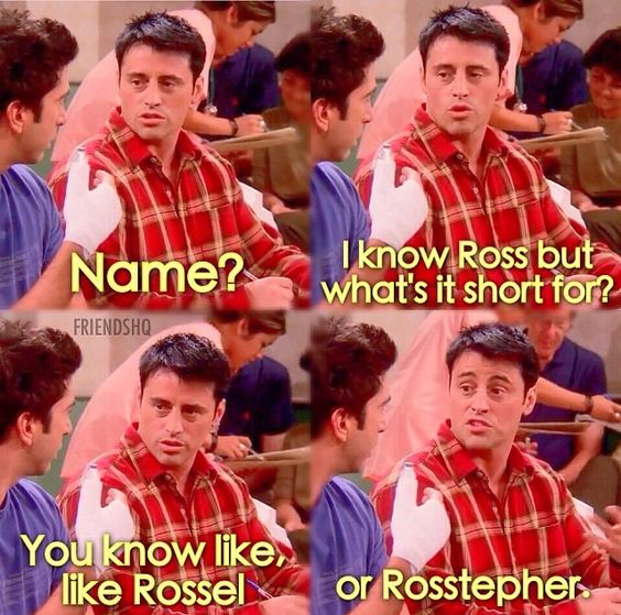 Joey: Name? It know Ross, but what's it short for? You know like, like Rossel or Rosstepher. Friends TV show quotes