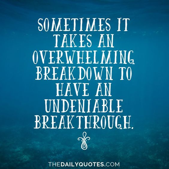 Sometimes it takes an overwhelming breakdown to have an undeniable breakthrough. thedailyquotes.com