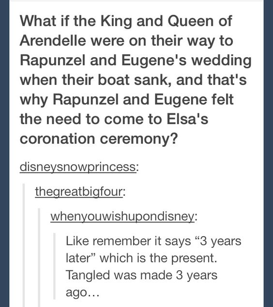 "Frozen / Tangled Crossover - What if the King and Queen of Arendelle were on their way to Rapunzel's and Eugene's wedding, when their boat sank, and that's why Rapunzel and Eugene felt the need to come to Elsa's coronation ceremony. Like remember it says ""three years later "", which is the present? Tangled was made three years ago. MY MIND JUST EXPLODED!!! Awesome! Mind Blown!"