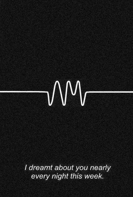 I dreamt about you nearly every night this week - Do I Wanna Know, Arctic Monkeys