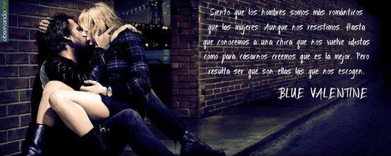 """Siento que los hombres somos más románticos que las mujeres. Aunque nos resistimos. Hasta que conocemos a una chica que nos vuelve idiotas como para casarnos creemos que es la mejor. Pero resulta ser que son ellas las que nos escogen. Frase de la Película """"Blue Valentine"""", dirigida por Derek Cianfrance"""