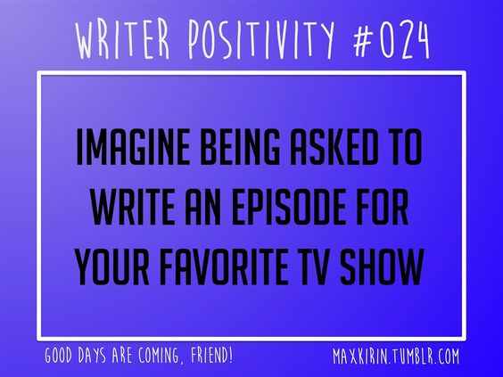 + DAILY WRITER POSITIVITY +  #024 Imagine being asked to write an episode for your favorite TV show.  Want more writerly content? Followmaxkirin.tumblr.com!