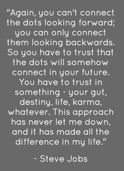 So you have to trust that the dots will somehow connect in your future.: Quotes Crowdify Tech, Life Quotes, Connect The Dots, Quotes Sayings, Encouraging Quotes, Quotes Phrases, Platitude And Truths, Literary Quotes, Personal Inspiration Ideas